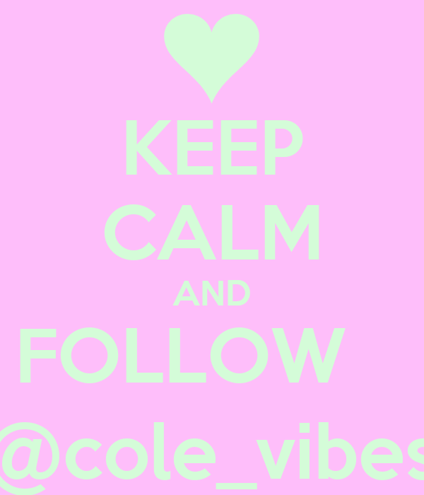 KEEP CALM AND FOLLOW    @cole_vibes