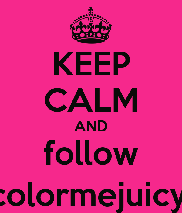 KEEP CALM AND follow @colormejuicyx0