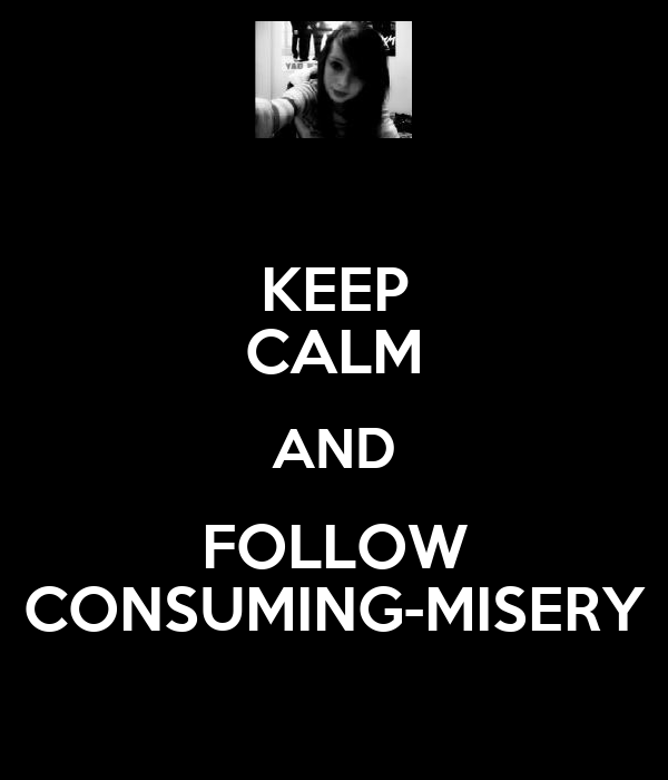 KEEP CALM AND FOLLOW CONSUMING-MISERY
