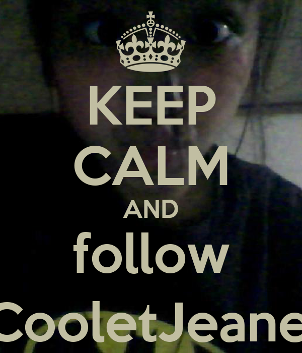 KEEP CALM AND follow @CooletJeanelle