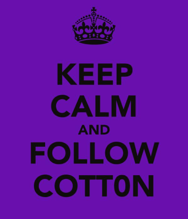 KEEP CALM AND FOLLOW COTT0N