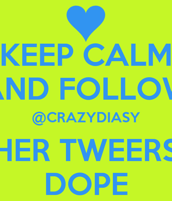 KEEP CALM AND FOLLOW @CRAZYDIASY HER TWEERS DOPE