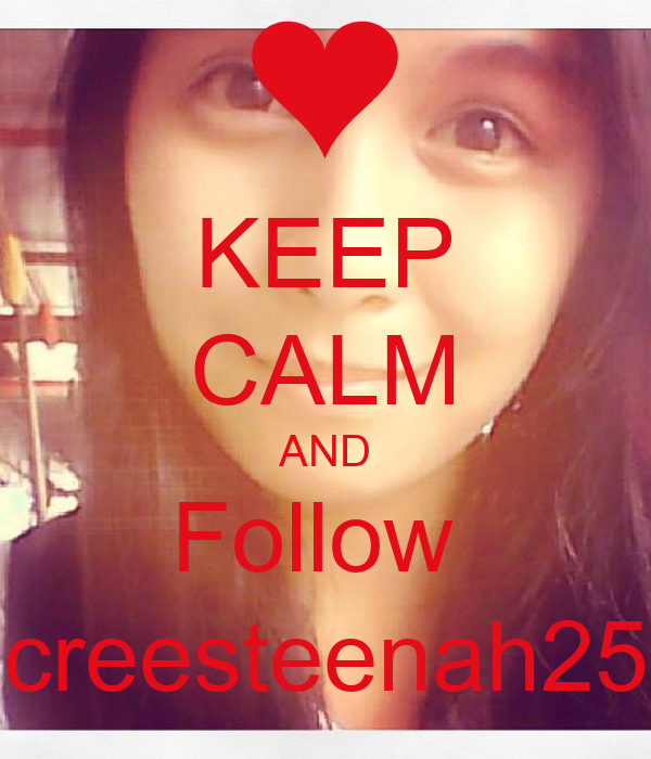 KEEP CALM AND Follow  creesteenah25
