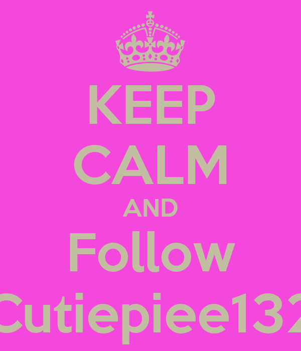 KEEP CALM AND Follow Cutiepiee132