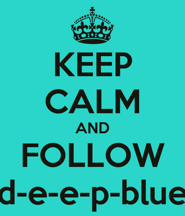 KEEP CALM AND FOLLOW d-e-e-p-blue