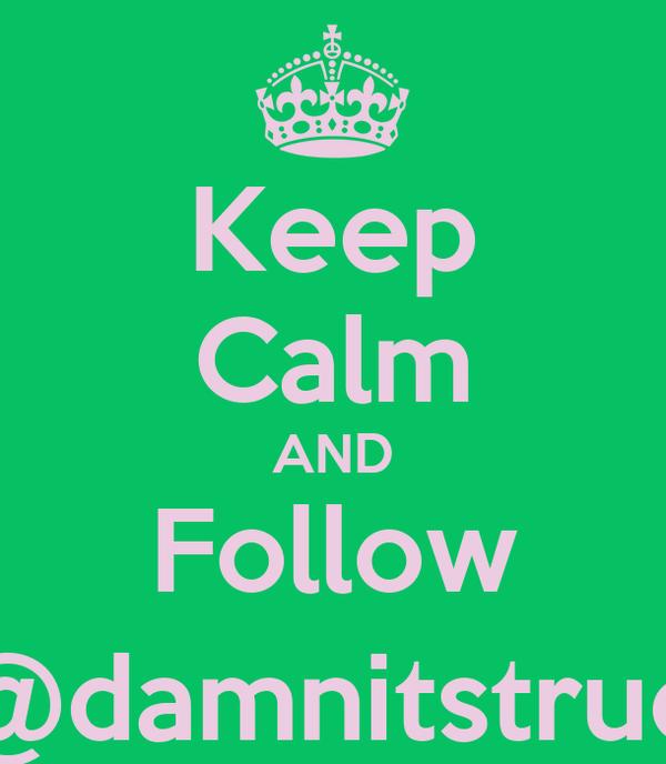 Keep Calm AND Follow @damnitstrue