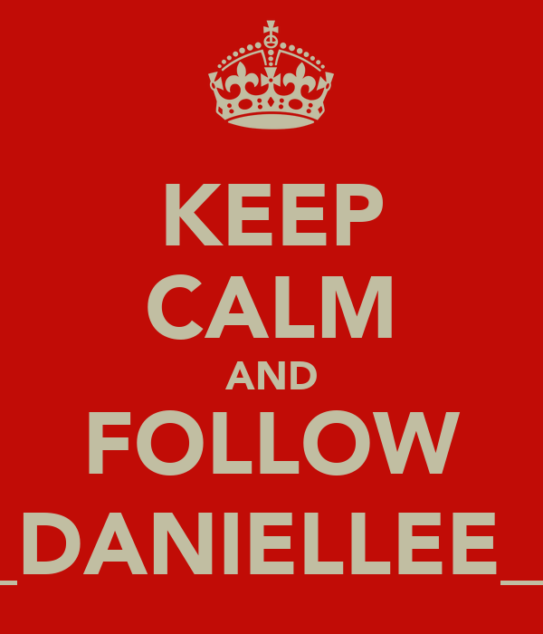 KEEP CALM AND FOLLOW _DANIELLEE_