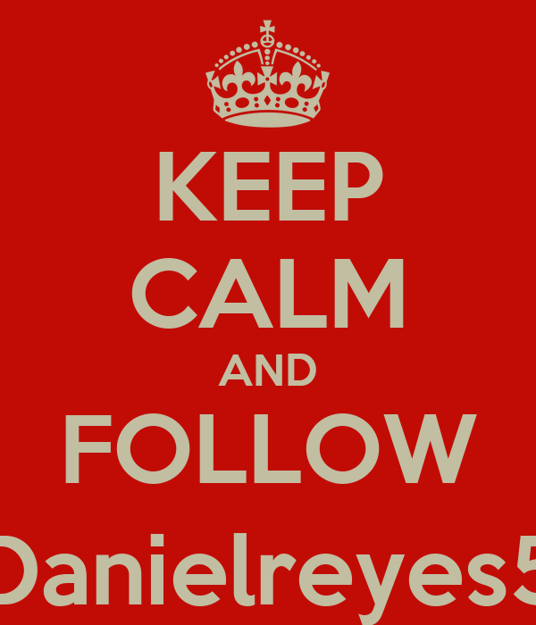 KEEP CALM AND FOLLOW @Danielreyes531