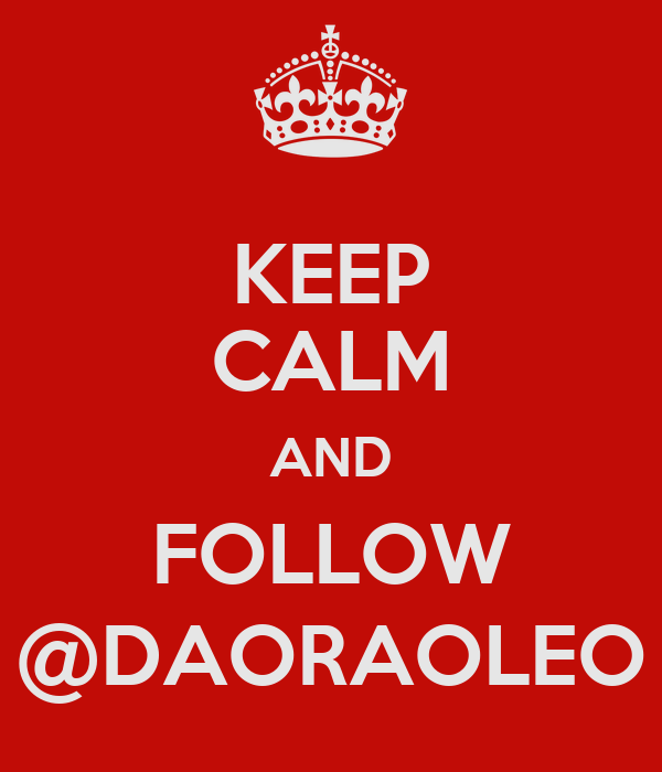 KEEP CALM AND FOLLOW @DAORAOLEO