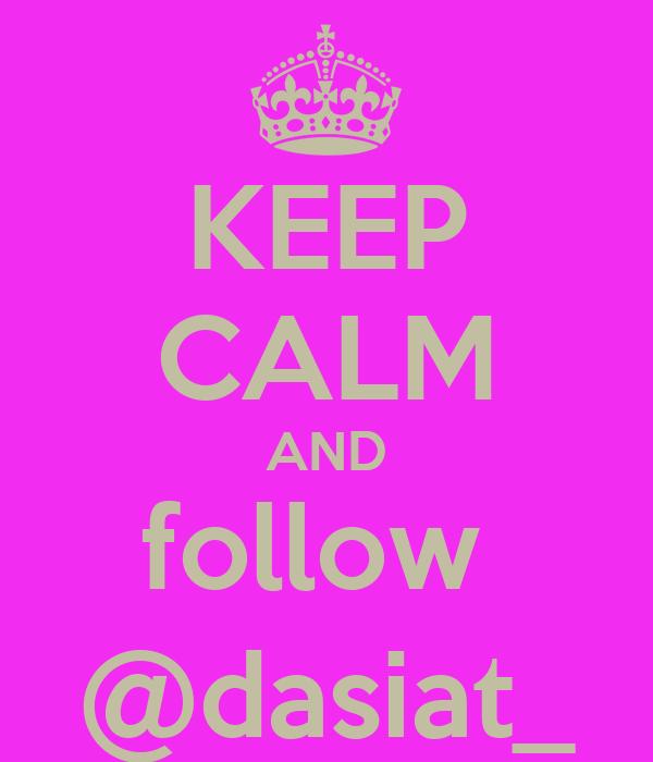 KEEP CALM AND follow  @dasiat_