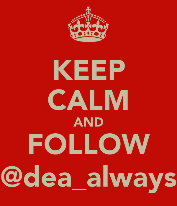 KEEP CALM AND FOLLOW @dea_always