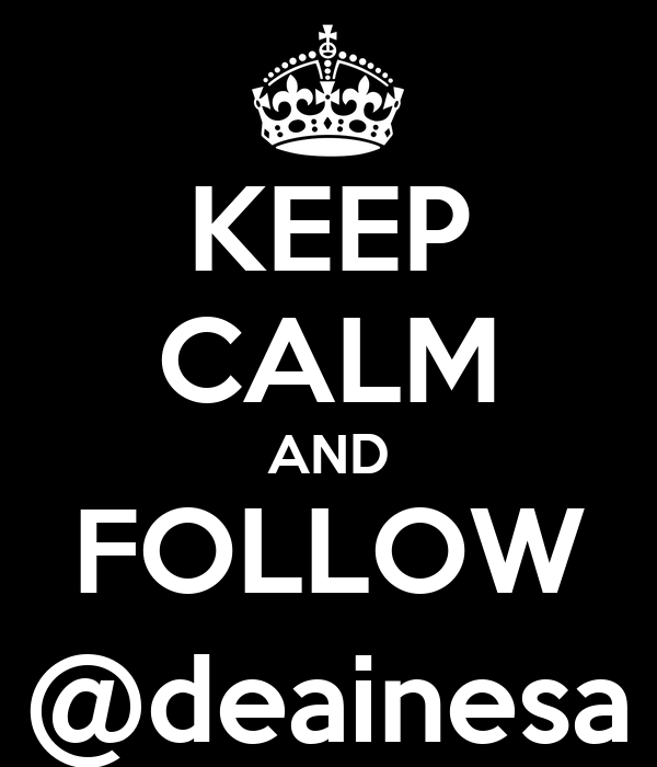 KEEP CALM AND FOLLOW @deainesa