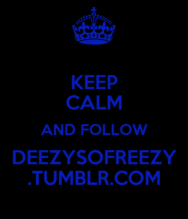 KEEP CALM AND FOLLOW DEEZYSOFREEZY .TUMBLR.COM
