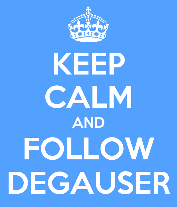 KEEP CALM AND FOLLOW DEGAUSER