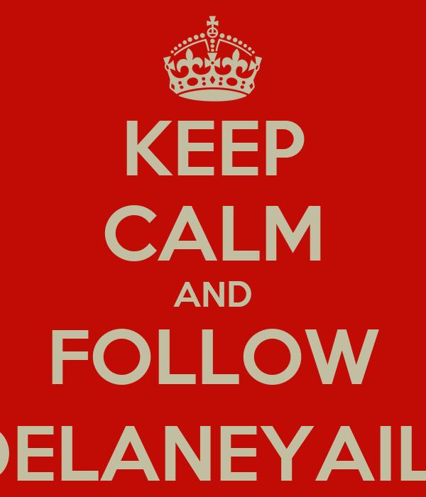 KEEP CALM AND FOLLOW @DELANEYAILOR