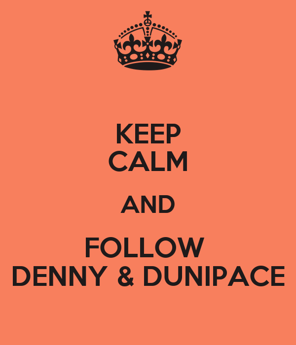 KEEP CALM AND FOLLOW  DENNY & DUNIPACE