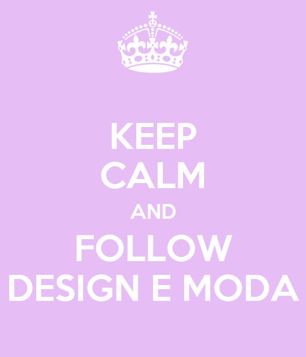 KEEP CALM AND FOLLOW DESIGN E MODA