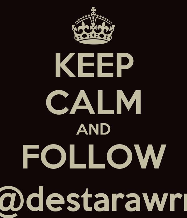 KEEP CALM AND FOLLOW @destarawrr