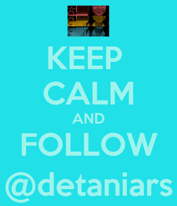 KEEP  CALM AND FOLLOW @detaniars