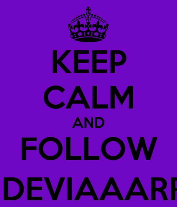 KEEP CALM AND FOLLOW @DEVIAAARRR