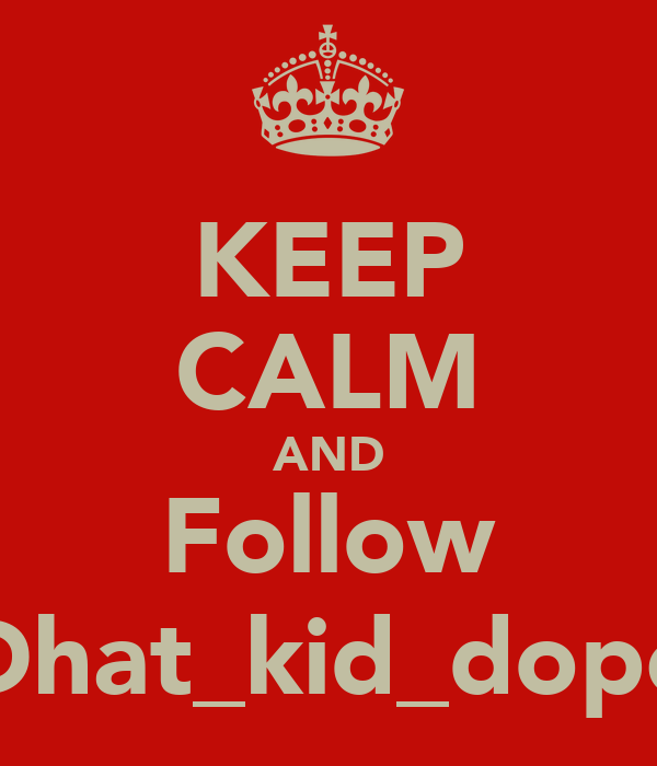 KEEP CALM AND Follow Dhat_kid_dope