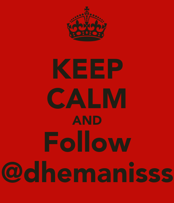 KEEP CALM AND Follow @dhemanisss