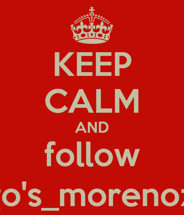 KEEP CALM AND follow Diego's_morenoz_13!