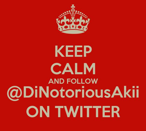KEEP CALM AND FOLLOW @DiNotoriousAkii ON TWITTER