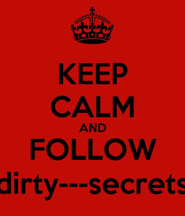 KEEP CALM AND FOLLOW dirty---secrets