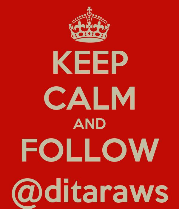 KEEP CALM AND FOLLOW @ditaraws