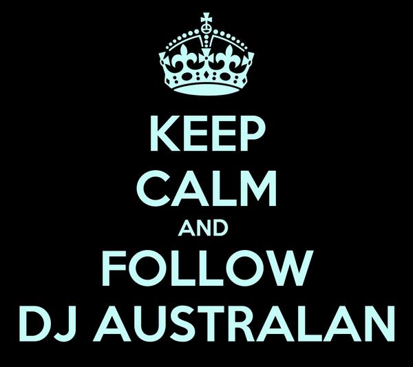 KEEP CALM AND  FOLLOW DJ AUSTRALAN