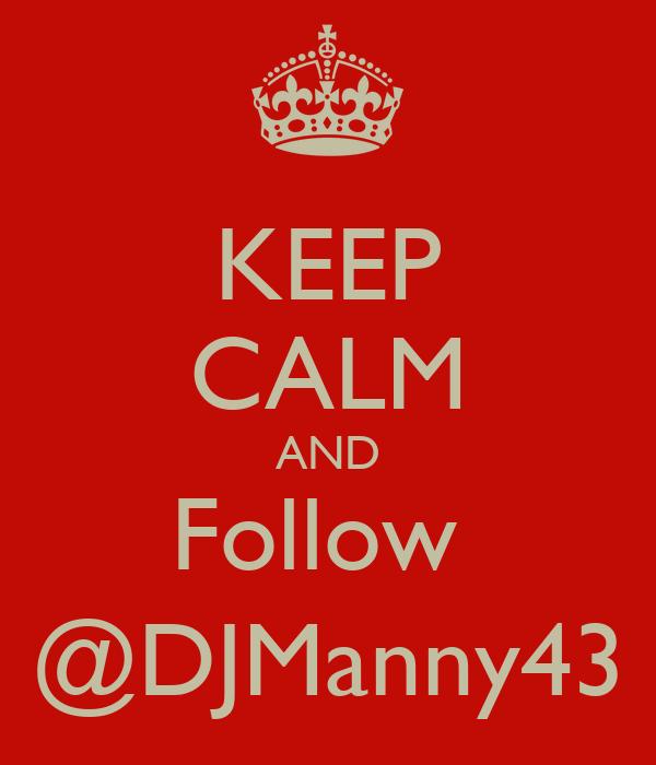 KEEP CALM AND Follow  @DJManny43