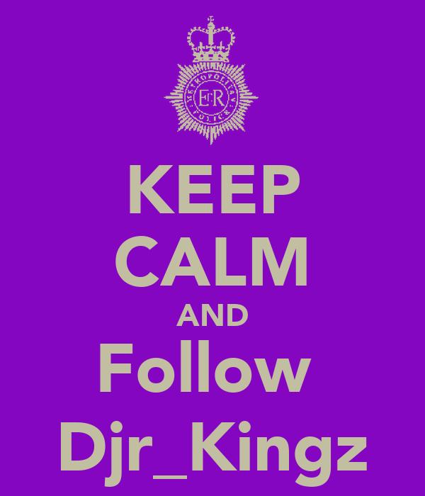 KEEP CALM AND Follow  Djr_Kingz
