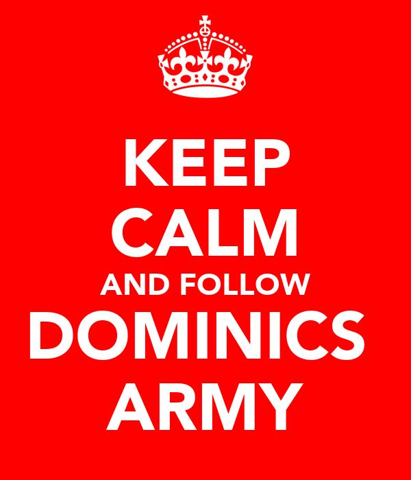 KEEP CALM AND FOLLOW DOMINICS  ARMY