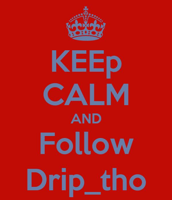 KEEp CALM AND Follow Drip_tho