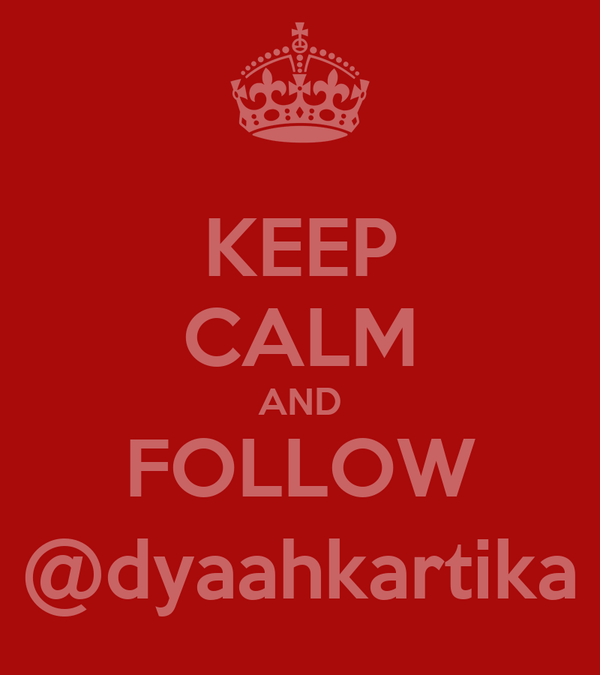 KEEP CALM AND FOLLOW @dyaahkartika