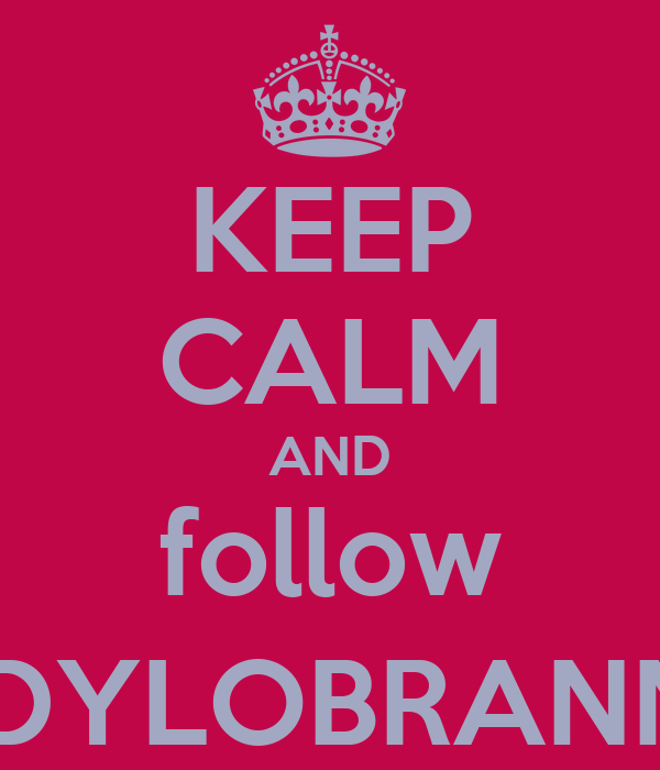 KEEP CALM AND follow @DYLOBRANNO