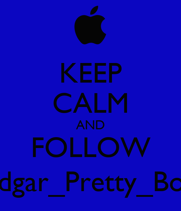 KEEP CALM AND FOLLOW Edgar_Pretty_Boy
