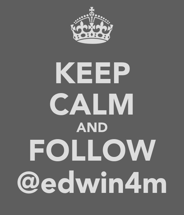 KEEP CALM AND FOLLOW @edwin4m