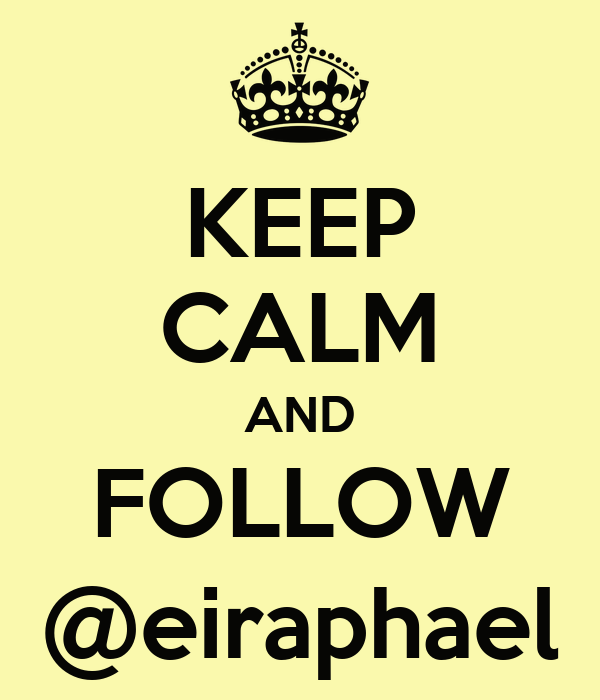 KEEP CALM AND FOLLOW @eiraphael