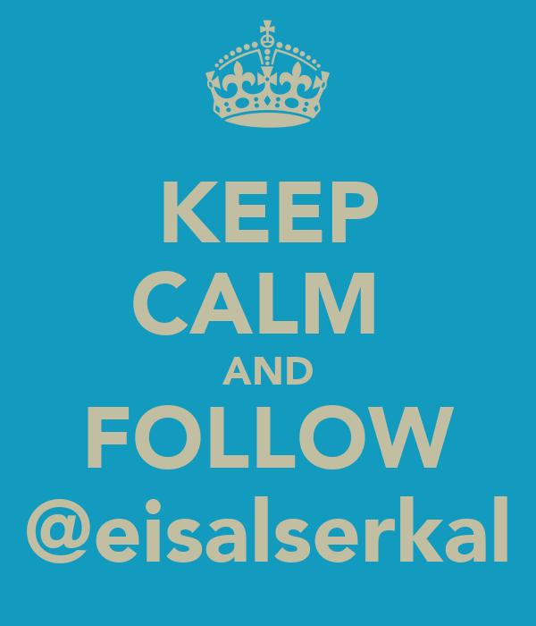 KEEP CALM  AND FOLLOW @eisalserkal