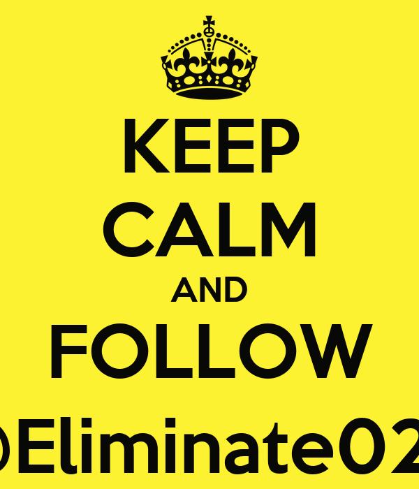 KEEP CALM AND FOLLOW @Eliminate028
