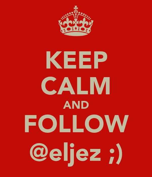 KEEP CALM AND FOLLOW @eljez ;)