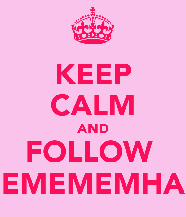 KEEP CALM AND FOLLOW  EMEMEMHA