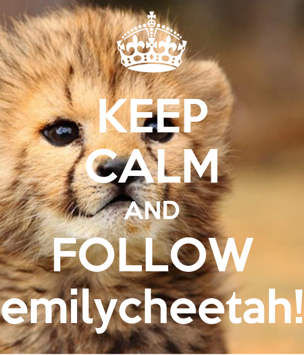 KEEP CALM AND FOLLOW emilycheetah!