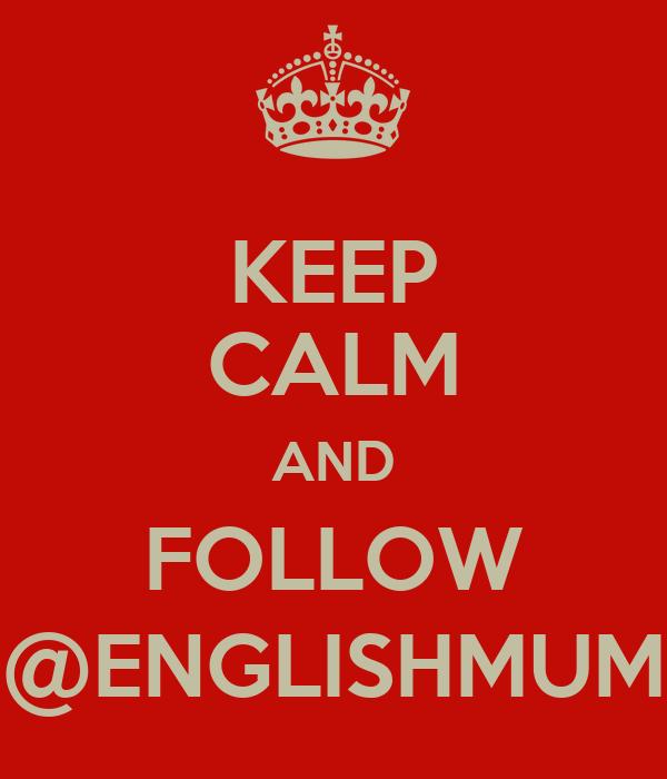 KEEP CALM AND FOLLOW @ENGLISHMUM