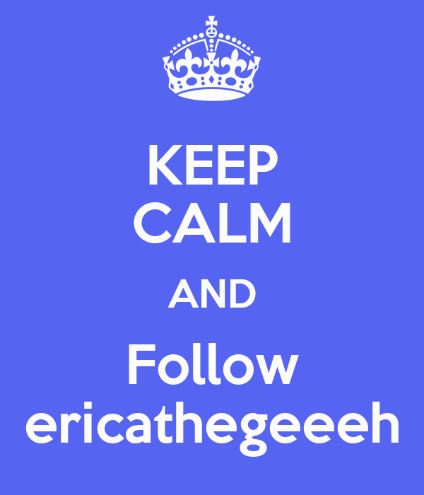 KEEP CALM AND Follow ericathegeeeh