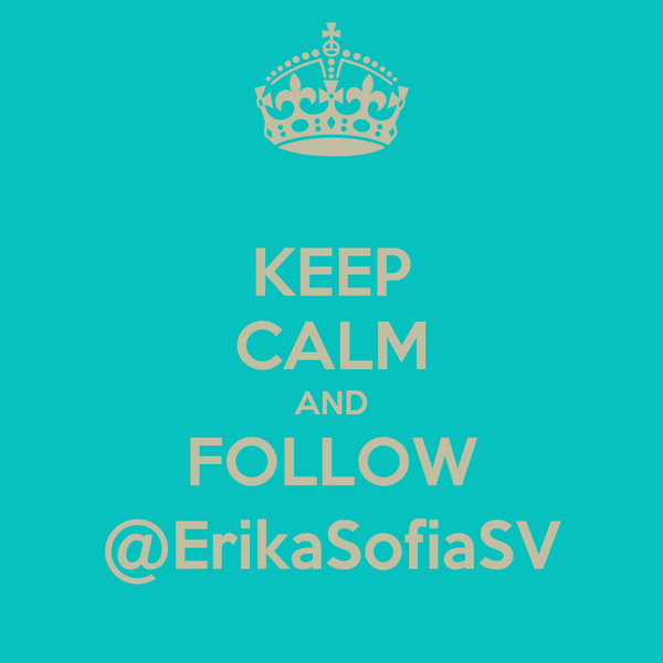 KEEP CALM AND FOLLOW @ErikaSofiaSV
