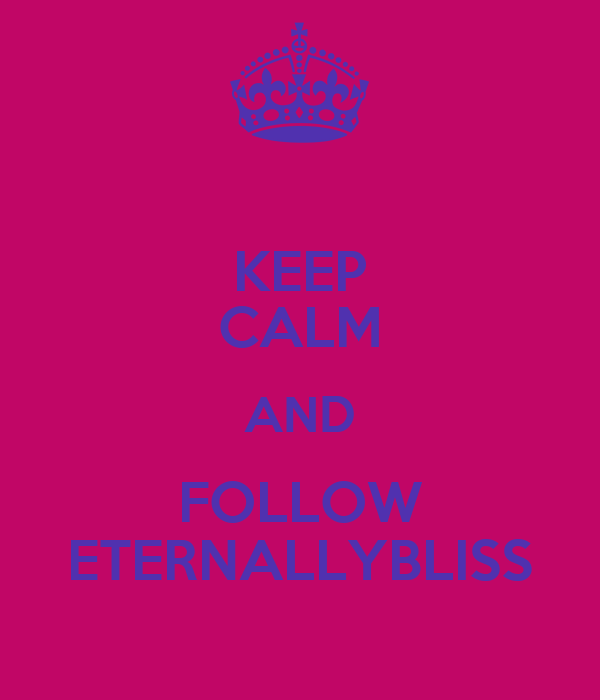 KEEP CALM AND FOLLOW ETERNALLYBLISS