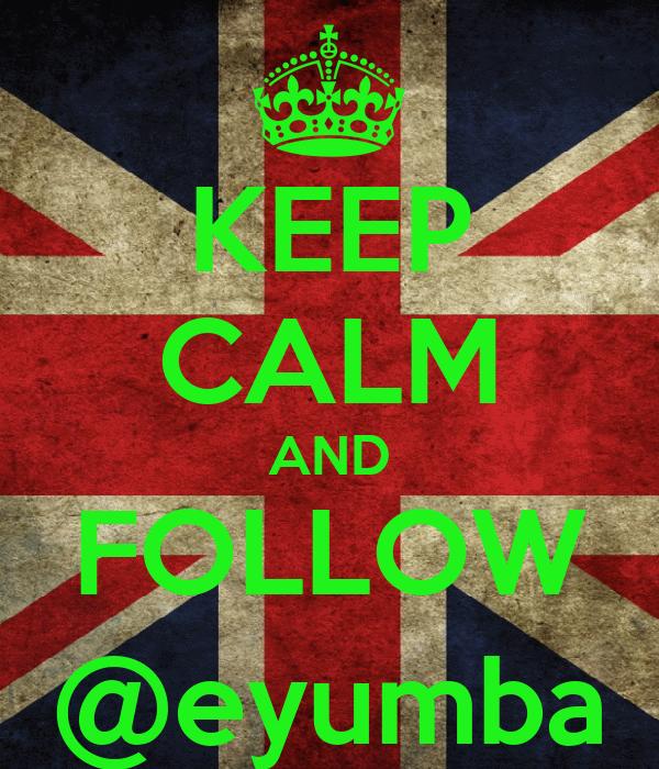 KEEP CALM AND FOLLOW @eyumba
